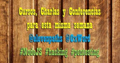Cursos, Charlas y Conferencias para esta misma semana @elevenpaths @0xWord #NodeJS #hacking #pentesting