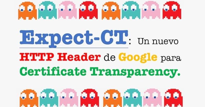 1492513228 expect ct un nuevo http header de google para certificate transparency - Expect-CT: Un nuevo HTTP Header de Google para Certificate Transparency