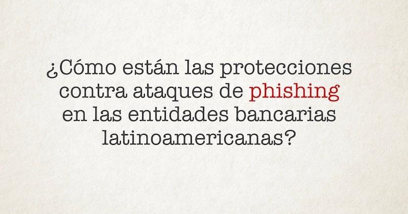 1492752485 como estan las protecciones contra ataques de phishing en las entidades bancarias latinoamericanas - ¿Cómo están las protecciones contra ataques de phishing en las entidades bancarias latinoamericanas?
