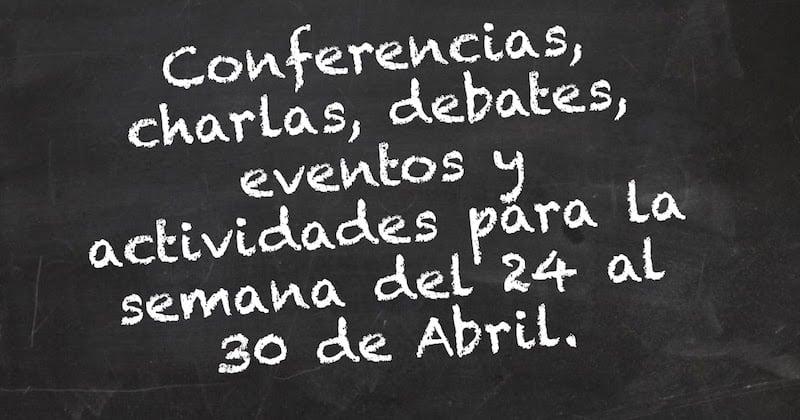 1492817636 conferencias charlas debates eventos y actividades para la semana del 24 al 30 de abril - Conferencias, charlas, debates, eventos y actividades para la semana del 24 al 30 de Abril