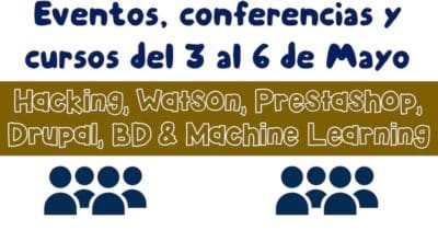 Eventos, conferencias y cursos del 3 al 6 de Mayo: Drupal, Watson, Hacking, Prestashop, BD & Machine Learning