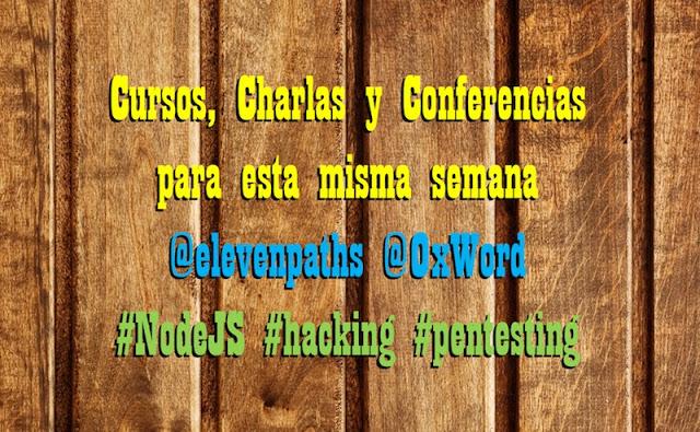 cursos charlas y conferencias para esta misma semana elevenpaths 0xword nodejs hacking pentesting - Cursos, Charlas y Conferencias para esta misma semana @elevenpaths @0xWord #NodeJS #hacking #pentesting