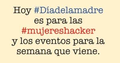 Hoy #Díadelamadre es para las #mujereshacker y los eventos para la semana que viene