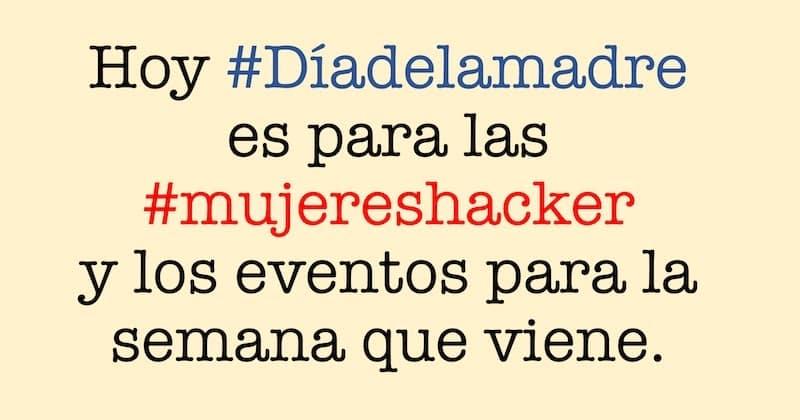 1494163143 hoy diadelamadre es para las mujereshacker y los eventos para la semana que viene - Hoy #Díadelamadre es para las #mujereshacker y los eventos para la semana que viene