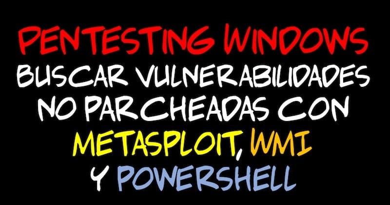 1494380109 pentesting windows buscar vulnerabilidades no parcheadas con metasploit wmi y powershell hacking - Pentesting Windows: Buscar vulnerabilidades no parcheadas con Metasploit, WMI y Powershell #Hacking