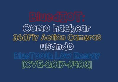 BluedIoT: Cómo hackear 360Fly Action Cameras usando BlueTooth Low Energy [CVE-2017-8403]