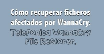 Cómo recuperar ficheros afectados por WannaCry. Telefónica WannaCry File Restorer.