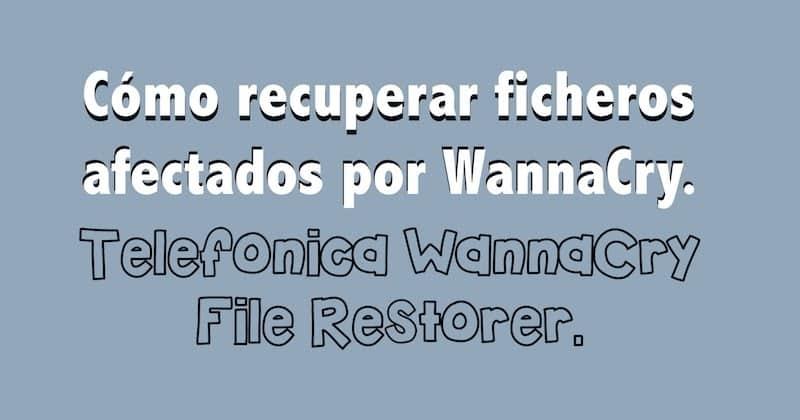 1495117073 como recuperar ficheros afectados por wannacry telefonica wannacry file restorer - Cómo recuperar ficheros afectados por WannaCry. Telefónica WannaCry File Restorer.