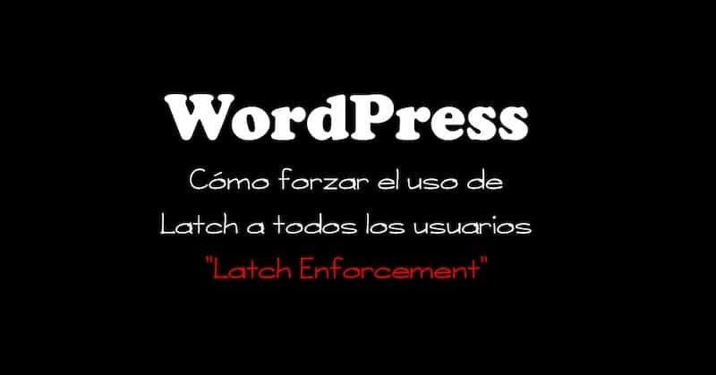 1495528809 wordpress latch enforcement como forzar el uso de latch a todos los usuarios de wordpress - WordPress Latch Enforcement: Cómo forzar el uso de Latch a todos los usuarios de WordPress