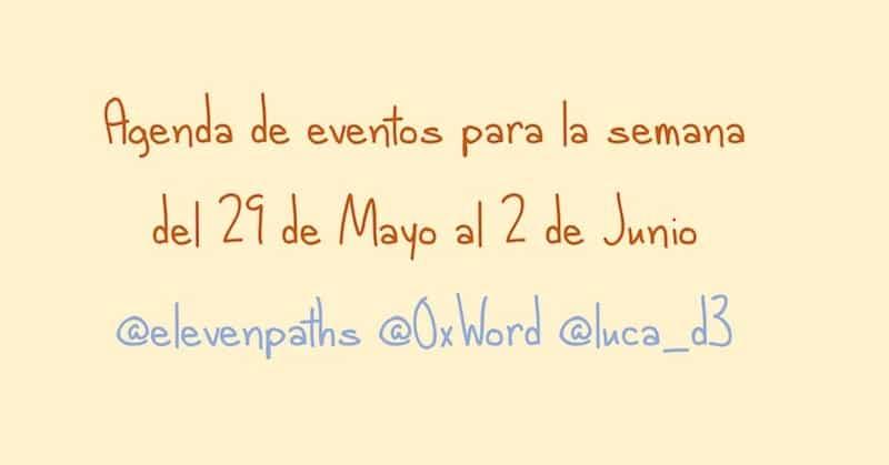 Agenda de eventos para la semana del 29 de Mayo al 2 de Junio @elevenpaths @0xWord @luca_d3