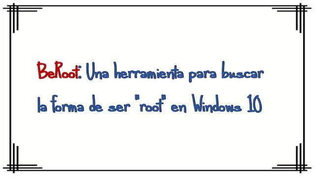 """beroot una herramienta para buscar la forma de ser root en windows 10 - BeRoot: Una herramienta para buscar la forma de ser """"root"""" en Windows 10"""