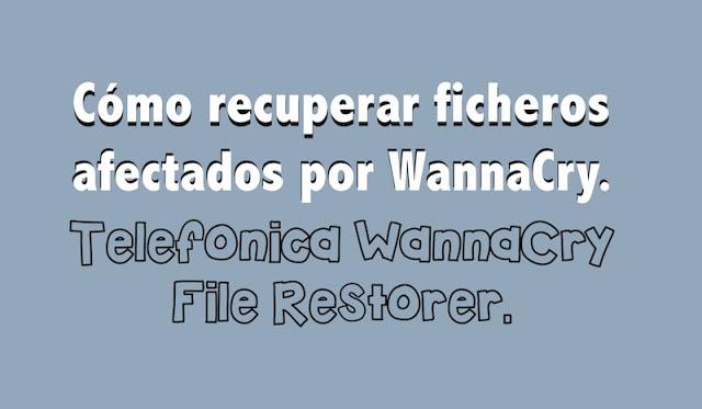 como recuperar ficheros afectados por wannacry telefonica wannacry file restorer - Cómo recuperar ficheros afectados por WannaCry. Telefónica WannaCry File Restorer.