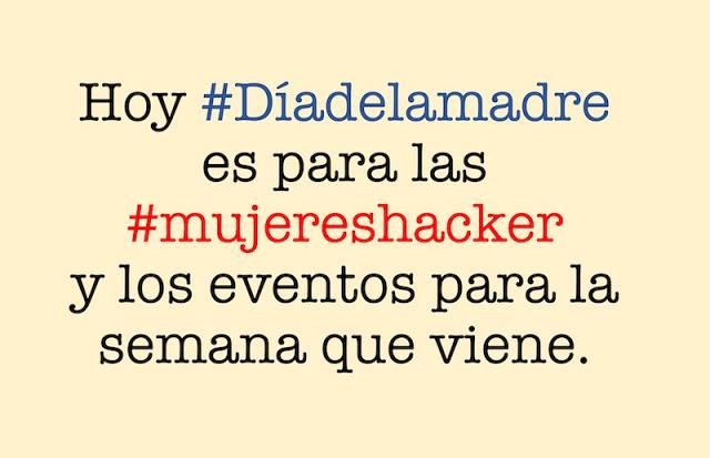 hoy diadelamadre es para las mujereshacker y los eventos para la semana que viene - Hoy #Díadelamadre es para las #mujereshacker y los eventos para la semana que viene