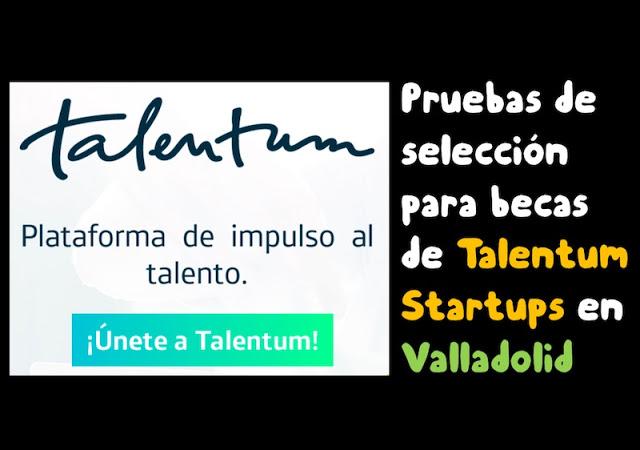 pruebas de seleccion para becas de talentum starutps en valladolid - Pruebas de selección para becas de Talentum Starutps en Valladolid