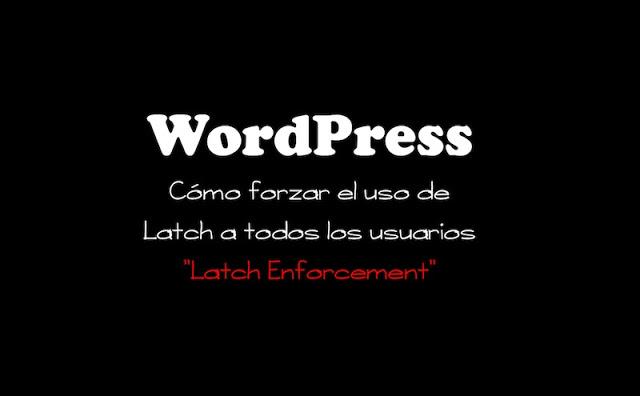 WordPress Latch Enforcement: Cómo forzar el uso de Latch a todos los usuarios de WordPress - 2017 - 2018