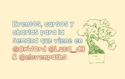 Eventos, cursos y charlas para la semana que viene en @0xWord @Luca_d3 & @elevenpaths