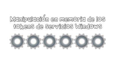 Manipulación en memoria de los tokens de servicios Windows