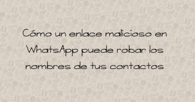 Cómo un enlace malicioso en WhatsApp puede robar los nombres de tus contactos