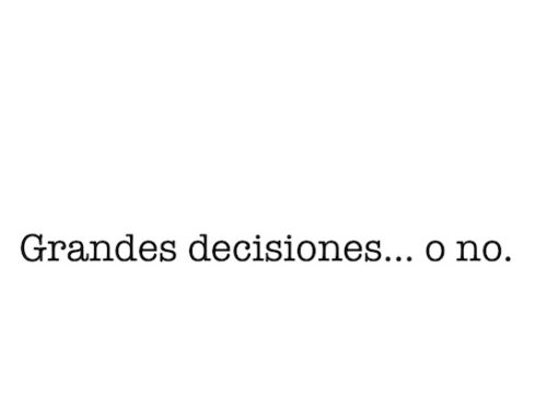 Grandes decisiones… o no.