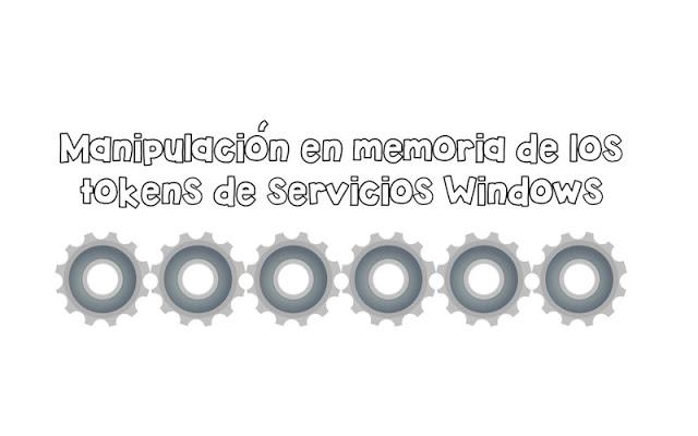 manipulacion en memoria de los tokens de servicios windows - Manipulación en memoria de los tokens de servicios Windows