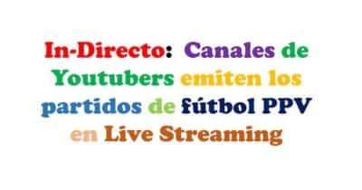 In-Directo: Canales de Youtubers emiten los partidos de fútbol PPV en Live Streaming
