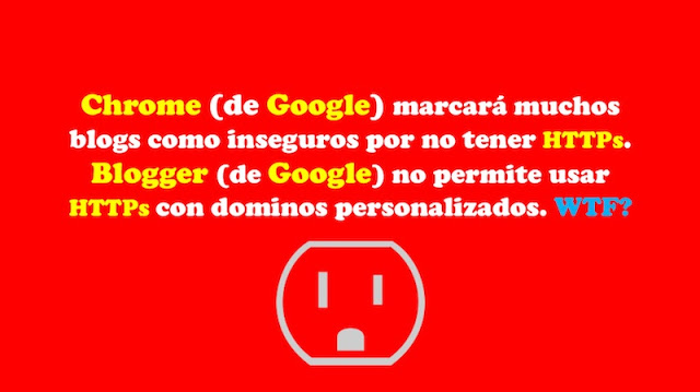 Chrome (de Google) marcará muchos blogs como inseguros por no tener HTTPs. Blogger (de Google) no permite usar HTTPs con dominos personalizados. WTF? Privacidad, https, HTTP, Hacking, Google Chrome, Google, Chrome, blogs, Blogger