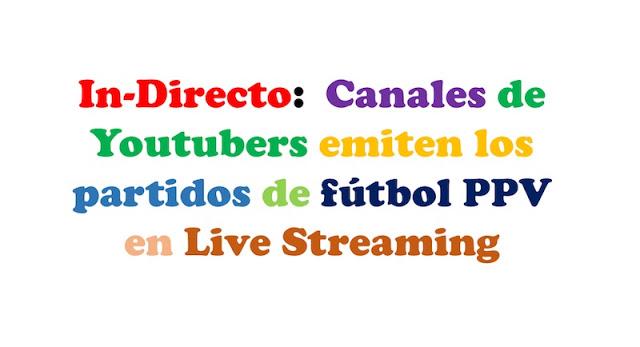 in directo canales de youtubers emiten los partidos de futbol ppv en live streaming - In-Directo: Canales de Youtubers emiten los partidos de fútbol PPV en Live Streaming