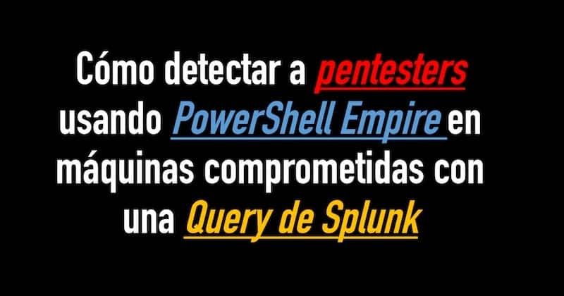 1504964438 como detectar a pentesters usando powershell empire en maquinas comprometidas con una query de splunk - Cómo detectar a pentesters usando PowerShell Empire en máquinas comprometidas con una Query de Splunk