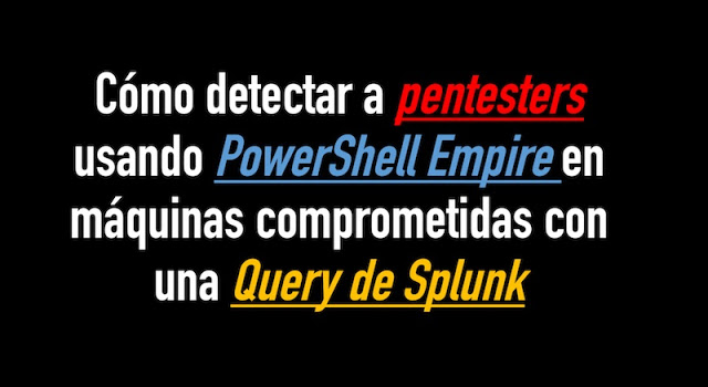 como detectar a pentesters usando powershell empire en maquinas comprometidas con una query de splunk - Cómo detectar a pentesters usando PowerShell Empire en máquinas comprometidas con una Query de Splunk